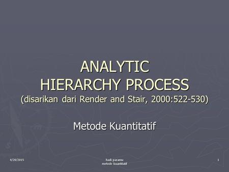 4/20/2015 hadi paramu metode kuantitatif 1 ANALYTIC HIERARCHY PROCESS (disarikan dari Render and Stair, 2000:522-530) Metode Kuantitatif.