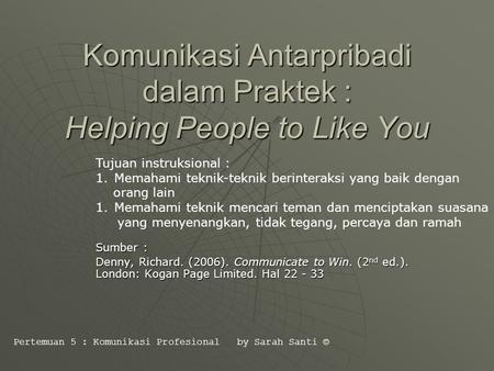 Komunikasi Antarpribadi dalam Praktek : Helping People to Like You Sumber : Denny, Richard. (2006). Communicate to Win. (2 nd ed.). London: Kogan Page.