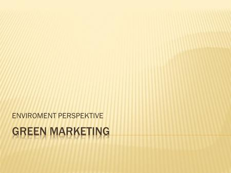 ENVIROMENT PERSPEKTIVE. WHAT IS GREEN MARKETING? Otherwise known as Environmental Marketing, Ecological Marketing or Eco- Marketing.