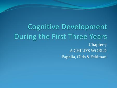Chapter 7 A CHILD'S WORLD Papalia, Olds & Feldman.