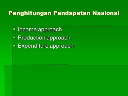 Penghitungan Pendapatan Nasional  Income approach  Production approach  Expenditure approach.