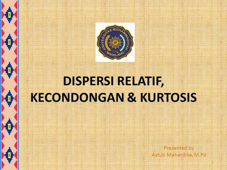 DISPERSI RELATIF, KECONDONGAN & KURTOSIS Presented by Astuti Mahardika, M.Pd 1.