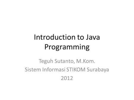 Introduction to Java Programming Teguh Sutanto, M.Kom. Sistem Informasi STIKOM Surabaya 2012.