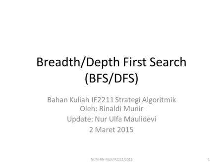 Breadth/Depth First Search (BFS/DFS) Bahan Kuliah IF2211 Strategi Algoritmik Oleh: Rinaldi Munir Update: Nur Ulfa Maulidevi 2 Maret 2015 1NUM-RN-MLK/IF2211/2013.
