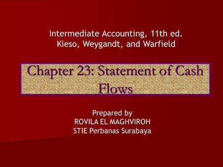Chapter 23: Statement of Cash Flows Intermediate Accounting, 11th ed. Kieso, Weygandt, and Warfield Prepared by ROVILA EL MAGHVIROH STIE Perbanas Surabaya.