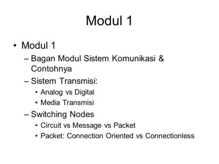 Modul 1 –Bagan Modul Sistem Komunikasi & Contohnya –Sistem Transmisi: Analog vs Digital Media Transmisi –Switching Nodes Circuit vs Message vs Packet Packet: