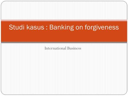 International Business Studi kasus : Banking on forgiveness.