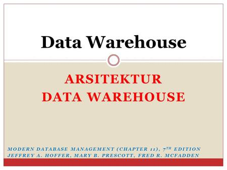 ARSITEKTUR DATA WAREHOUSE Data Warehouse MODERN DATABASE MANAGEMENT (CHAPTER 11), 7 TH EDITION JEFFREY A. HOFFER, MARY B. PRESCOTT, FRED R. MCFADDEN.