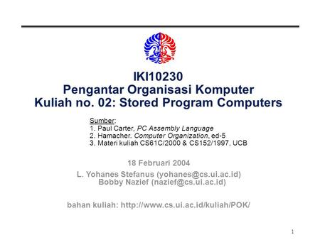 1 IKI10230 Pengantar Organisasi Komputer Kuliah no. 02: Stored Program Computers Sumber: 1. Paul Carter, PC Assembly Language 2. Hamacher. Computer Organization,