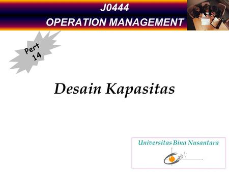 J0444 OPERATION MANAGEMENT Desain Kapasitas Pert 14 Universitas Bina Nusantara.