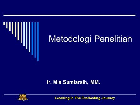 Metodologi Penelitian Ir. Mia Sumiarsih, MM. Learning is The Everlasting Journey.