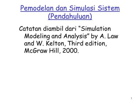"1 Pemodelan dan Simulasi Sistem (Pendahuluan) Catatan diambil dari ""Simulation Modeling and Analysis"" by A. Law and W. Kelton, Third edition, McGraw Hill,"