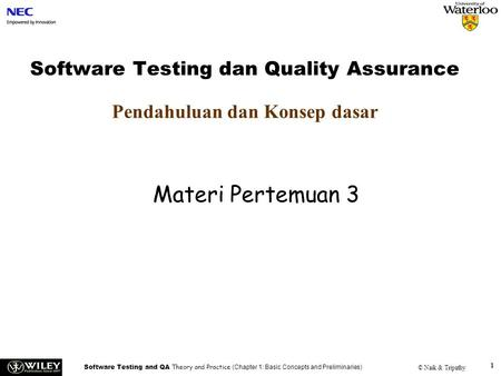 Software Testing and QA Theory and Practice (Chapter 1: Basic Concepts and Preliminaries) © Naik & Tripathy 1 Software Testing dan Quality Assurance Pendahuluan.