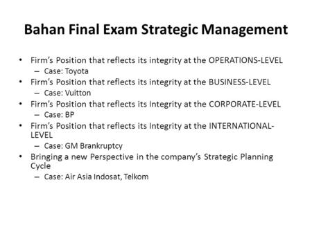 Bahan Final Exam Strategic Management Firm's Position that reflects its integrity at the OPERATIONS-LEVEL – Case: Toyota Firm's Position that reflects.