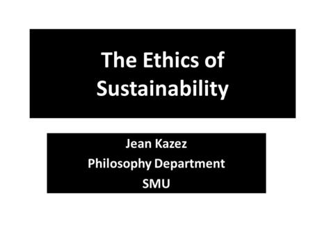The Ethics of Sustainability Jean Kazez Philosophy Department SMU.
