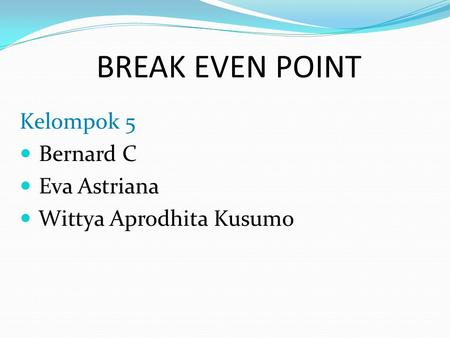 BREAK EVEN POINT Kelompok 5 Bernard C Eva Astriana Wittya Aprodhita Kusumo.
