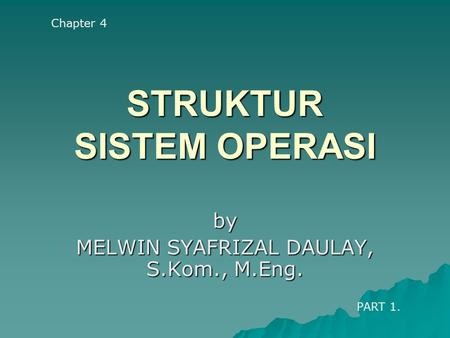 STRUKTUR SISTEM OPERASI by MELWIN SYAFRIZAL DAULAY, S.Kom., M.Eng. Chapter 4 PART 1.