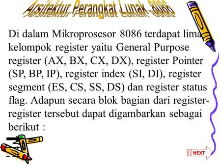 NEXT Di dalam Mikroprosesor 8086 terdapat lima kelompok register yaitu General Purpose register (AX, BX, CX, DX), register Pointer (SP, BP, IP), register.