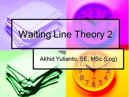 Waiting Line Theory 2 Akhid Yulianto, SE, MSc (Log)