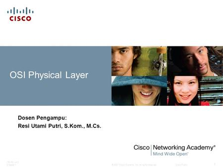 © 2007 Cisco Systems, Inc. All rights reserved.Cisco Public ITE PC v4.0 Chapter 1 1 OSI Physical Layer Dosen Pengampu: Resi Utami Putri, S.Kom., M.Cs.