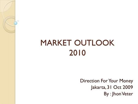 MARKET OUTLOOK 2010 Direction For Your Money Jakarta, 31 Oct 2009 By : Jhon Veter.