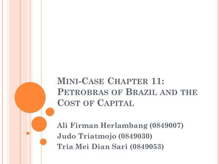 M INI -C ASE C HAPTER 11: P ETROBRAS OF B RAZIL AND THE C OST OF C APITAL Ali Firman Herlambang (0849007) Judo Triatmojo (0849030) Tria Mei Dian Sari (0849053)