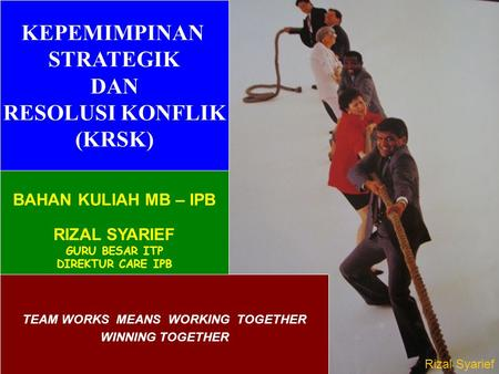 4/20/20151 TEAM WORKS MEANS WORKING TOGETHER WINNING TOGETHER KEPEMIMPINAN STRATEGIK DAN RESOLUSI KONFLIK (KRSK) BAHAN KULIAH MB – IPB RIZAL SYARIEF GURU.