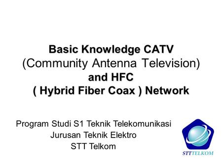 Basic Knowledge CATV and HFC ( Hybrid Fiber Coax ) Network Basic Knowledge CATV (Community Antenna Television) and HFC ( Hybrid Fiber Coax ) Network Program.