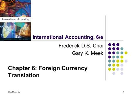 Choi/Meek, 6/e1 International Accounting, 6/e Frederick D.S. Choi Gary K. Meek Chapter 6: Foreign Currency Translation.