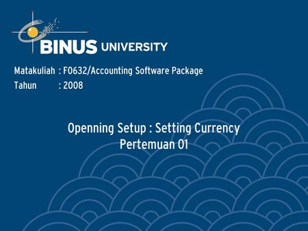 Openning Setup : Setting Currency Pertemuan 01 Matakuliah: F0632/Accounting Software Package Tahun: 2008.