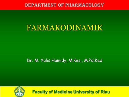Faculty of Medicine University of Riau Department of Pharmacology FARMAKODINAMIK Dr. M. Yulis Hamidy, M.Kes., M.Pd.Ked.