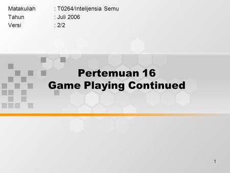 1 Pertemuan 16 Game Playing Continued Matakuliah: T0264/Intelijensia Semu Tahun: Juli 2006 Versi: 2/2.