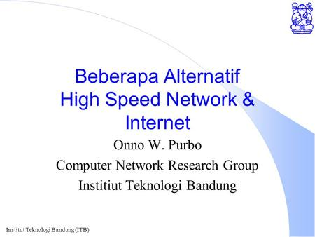 Institut Teknologi Bandung (ITB) Beberapa Alternatif High Speed Network & Internet Onno W. Purbo Computer Network Research Group Institiut Teknologi Bandung.