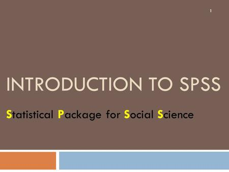 INTRODUCTION TO SPSS Statistical Package for Social Science 1.