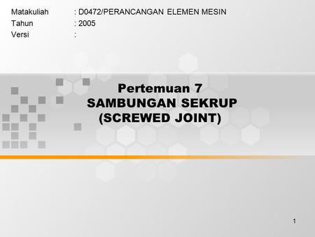 Pertemuan 7 SAMBUNGAN SEKRUP (SCREWED JOINT)