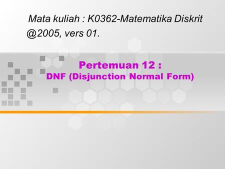 Pertemuan 12 : DNF (Disjunction Normal Form)
