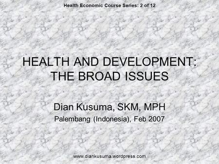 HEALTH AND DEVELOPMENT: THE BROAD ISSUES Dian Kusuma, SKM, MPH Palembang (Indonesia), Feb 2007 Health Economic Course Series: 2 of 12 www.diankusuma.wordpress.com.