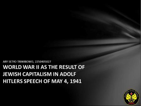 ARY SETYO TRIWIBOWO, 2250405027 WORLD WAR II AS THE RESULT OF JEWISH CAPITALISM IN ADOLF HITLERS SPEECH OF MAY 4, 1941.