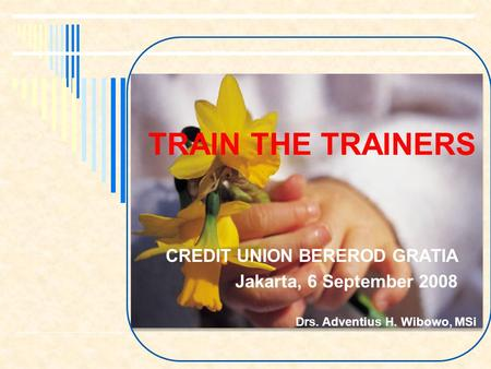 TRAIN THE TRAINERS CREDIT UNION BEREROD GRATIA Jakarta, 6 September 2008 Drs. Adventius H. Wibowo, MSi 1.