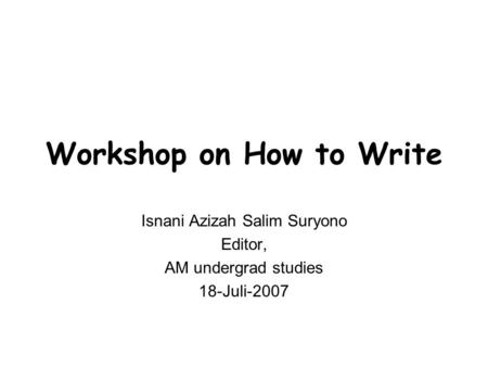 Workshop on How to Write Isnani Azizah Salim Suryono Editor, AM undergrad studies 18-Juli-2007.