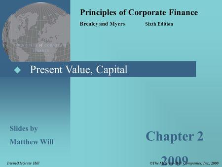 Present Value, Capital Principles of Corporate Finance Brealey and Myers Sixth Edition Slides by Matthew Will Chapter 2 2009 © The McGraw-Hill Companies,