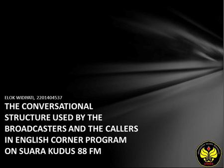 ELOK WIDIYATI, 2201404537 THE CONVERSATIONAL STRUCTURE USED BY THE BROADCASTERS AND THE CALLERS IN ENGLISH CORNER PROGRAM ON SUARA KUDUS 88 FM.