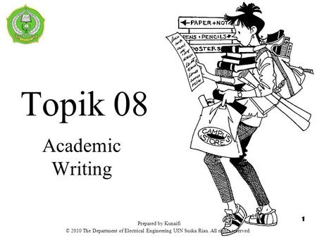 Topik 08 Academic Writing 1 Prepared by Kunaifi © 2010 The Department of Electrical Engineering UIN Suska Riau. All rights reserved.