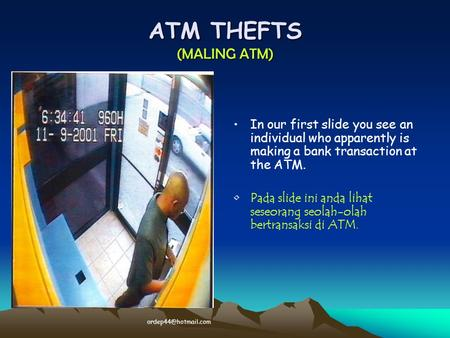 ATM THEFTS (MALING ATM) In our first slide you see an individual who apparently is making a bank transaction at the ATM. Pada slide ini anda lihat seseorang.