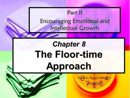 Chapter 8 The Floor-time Approach Part II Encouraging Emotional and Intellectual Growth By: Eva Tantri Mahastri 69080083.