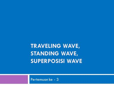 TRAVELING WAVE, STANDING WAVE, SUPERPOSISI WAVE Pertemuan ke - 3.