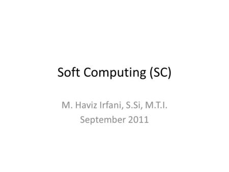 Soft Computing (SC) M. Haviz Irfani, S.Si, M.T.I. September 2011.