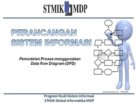 Program Studi Sistem Informasi STMIK Global Informatika MDP Pemodelan Proses menggunakan Data flow Diagram (DFD)