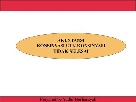 Irwin/McGraw-Hill © The McGraw-Hill Companies, Inc., 1999 Prepared by Yudhi Herliansyah AKUNTANSI KONSINYASI UTK KONSINYASI TIDAK SELESAI.