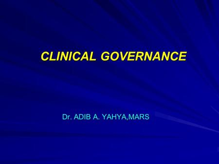CLINICAL GOVERNANCE Dr. ADIB A. YAHYA,MARS. Clinical Governance is : A framework through which health care organisations are accountable for continuously.